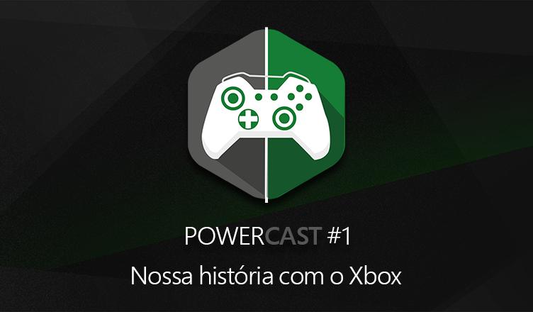 Powercast #1 – Nossa história com o Xbox